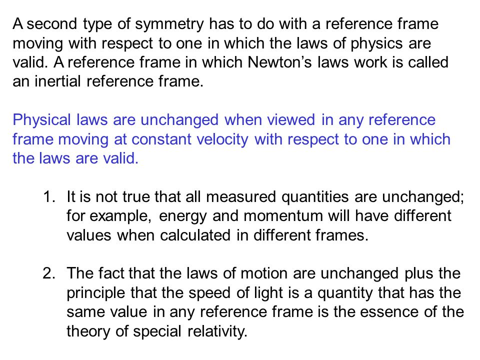 A second type of symmetry has to do with a reference frame moving with respect to one in which the laws of physics are valid. A reference frame in which Newton's laws work is called an inertial reference frame.
