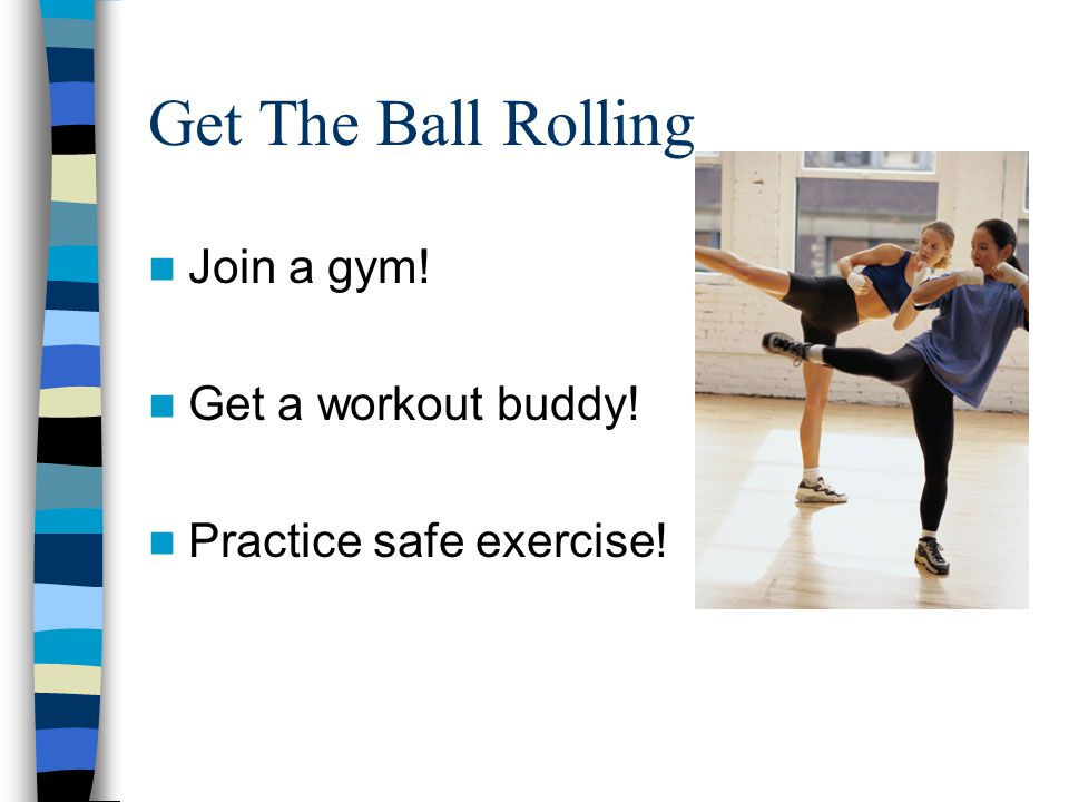 Get The Ball Rolling Join a gym! Get a workout buddy!