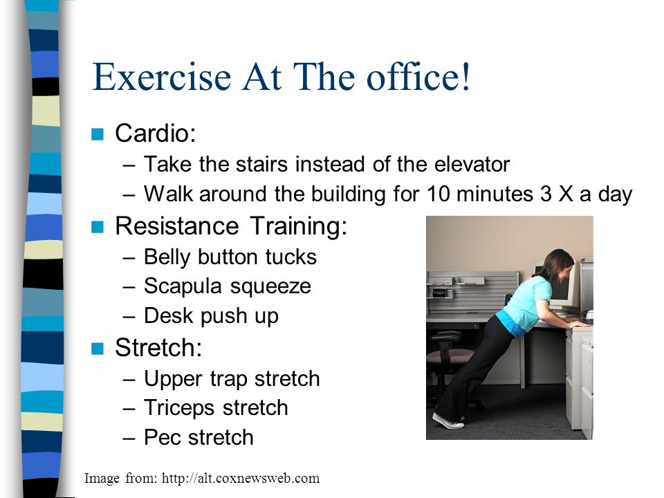 Exercise At The office! Cardio: Resistance Training: Stretch: