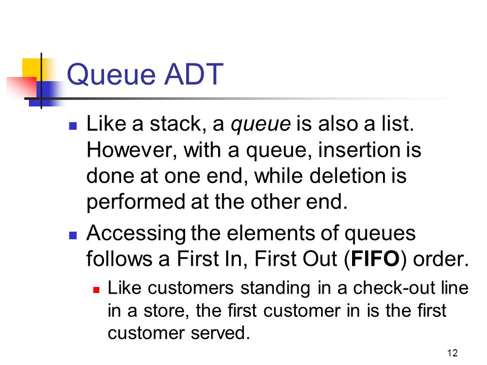 Queue ADT Like a stack, a queue is also a list. However, with a queue, insertion is done at one end, while deletion is performed at the other end.