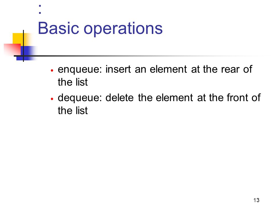 : Basic operations enqueue: insert an element at the rear of the list