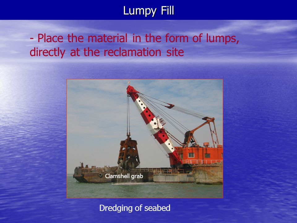 Lumpy Fill - Place the material in the form of lumps, directly at the reclamation site. Dredging of seabed.