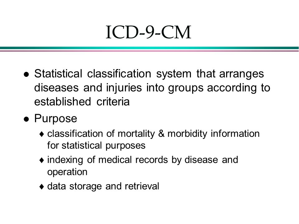 ICD-9-CM Statistical classification system that arranges diseases and injuries into groups according to established criteria.