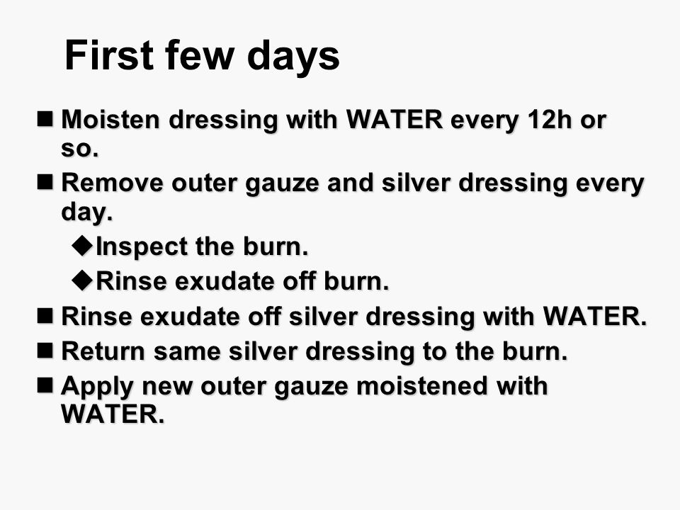 First few days Moisten dressing with WATER every 12h or so.