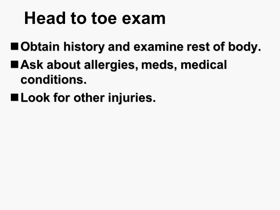 Head to toe exam Obtain history and examine rest of body.