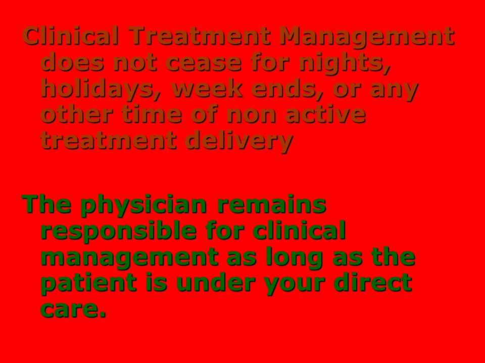 2 Clinical Treatment Management does not cease for nights, holidays, week ends, or any other time of non active treatment delivery.