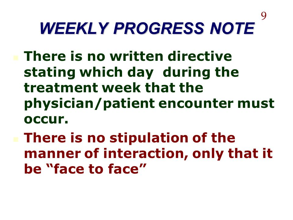 WEEKLY PROGRESS NOTE 9. There is no written directive stating which day during the treatment week that the physician/patient encounter must occur.