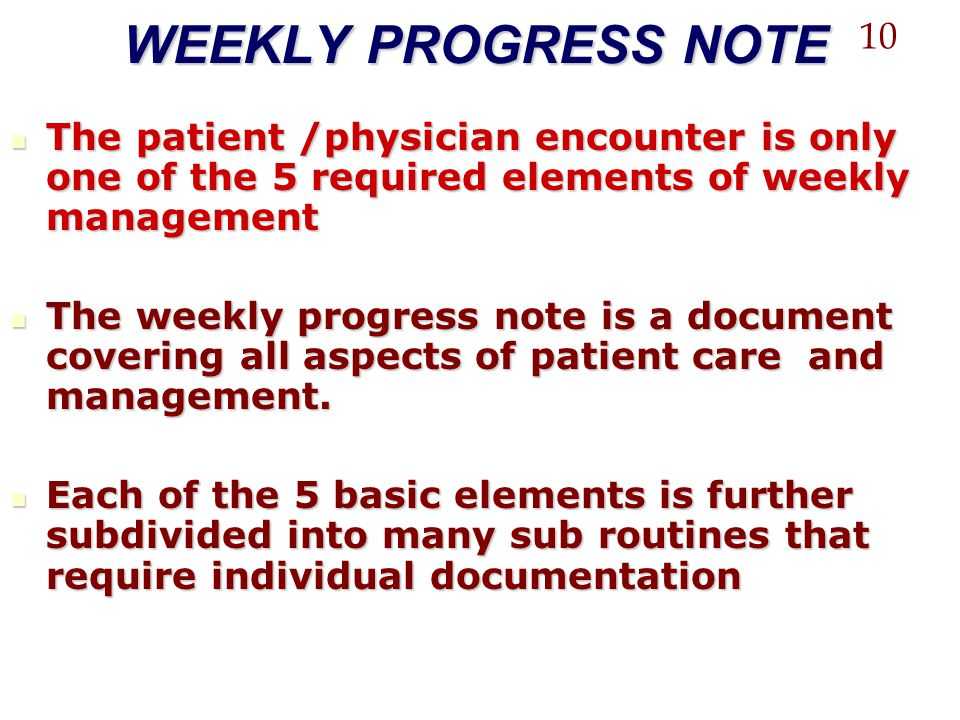 WEEKLY PROGRESS NOTE 10. The patient /physician encounter is only one of the 5 required elements of weekly management.