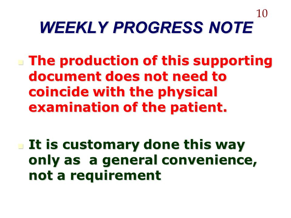 10 WEEKLY PROGRESS NOTE. The production of this supporting document does not need to coincide with the physical examination of the patient.