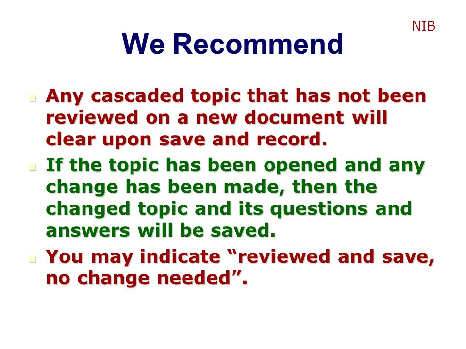 We Recommend NIB. Any cascaded topic that has not been reviewed on a new document will clear upon save and record.