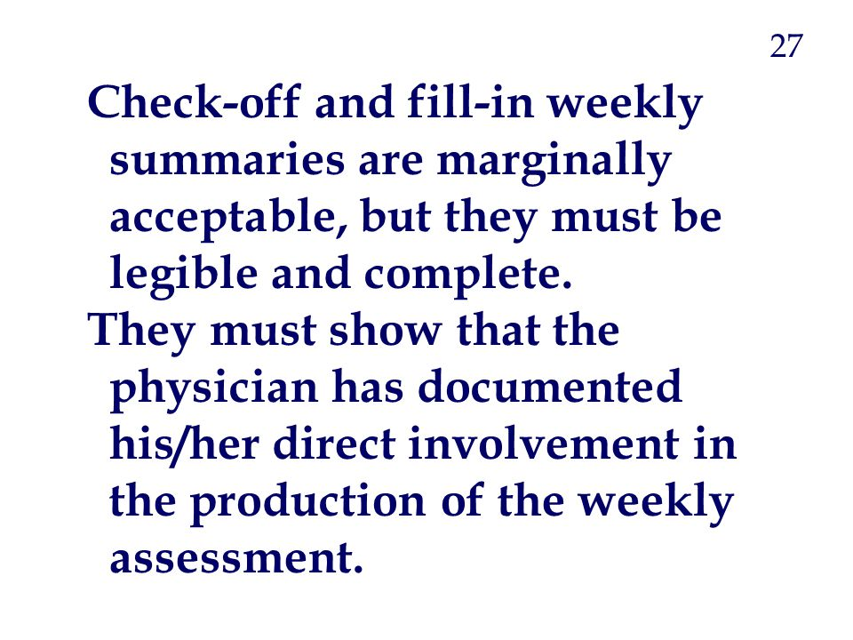 27 Check-off and fill-in weekly summaries are marginally acceptable, but they must be legible and complete.