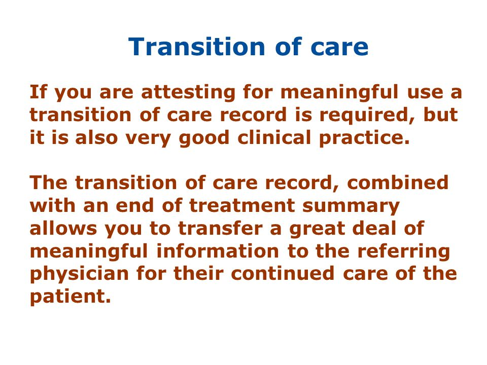 Transition of care If you are attesting for meaningful use a transition of care record is required, but it is also very good clinical practice.