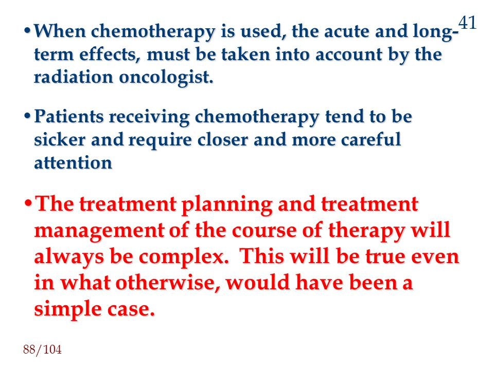 41 When chemotherapy is used, the acute and long-term effects, must be taken into account by the radiation oncologist.