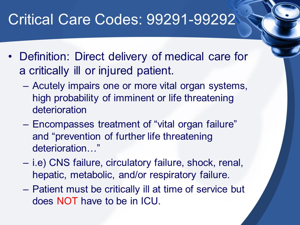 Critical Care Codes: 99291-99292 Definition: Direct delivery of medical care for a critically ill or injured patient.