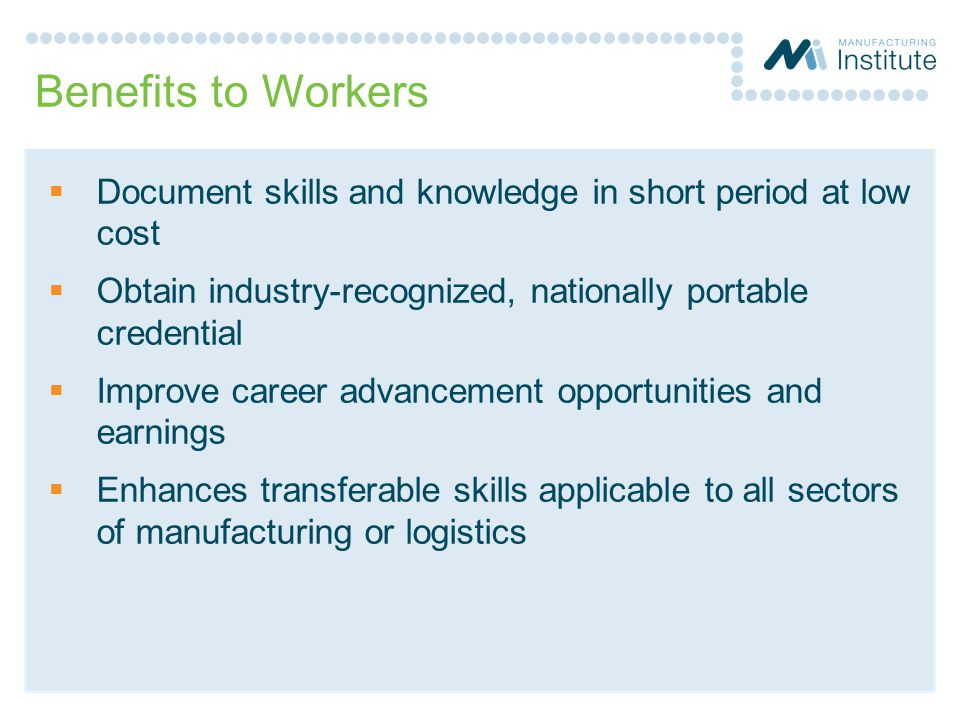 Benefits to Workers Document skills and knowledge in short period at low cost. Obtain industry-recognized, nationally portable credential.