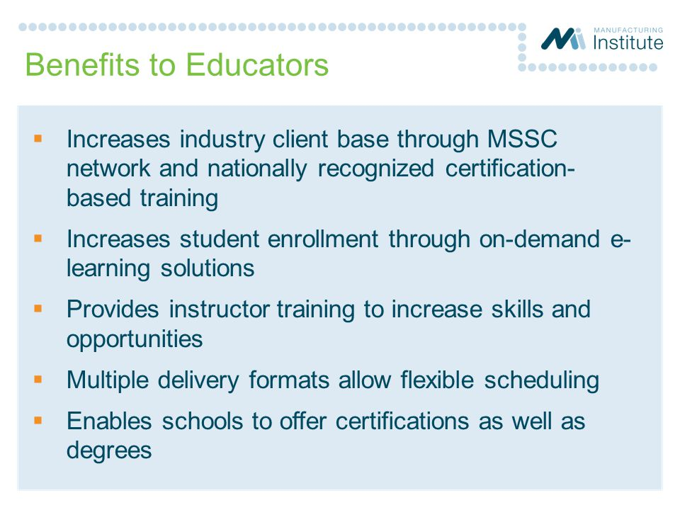 Benefits to Educators Increases industry client base through MSSC network and nationally recognized certification- based training.