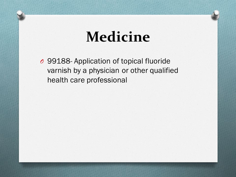 Medicine 99188- Application of topical fluoride varnish by a physician or other qualified health care professional.