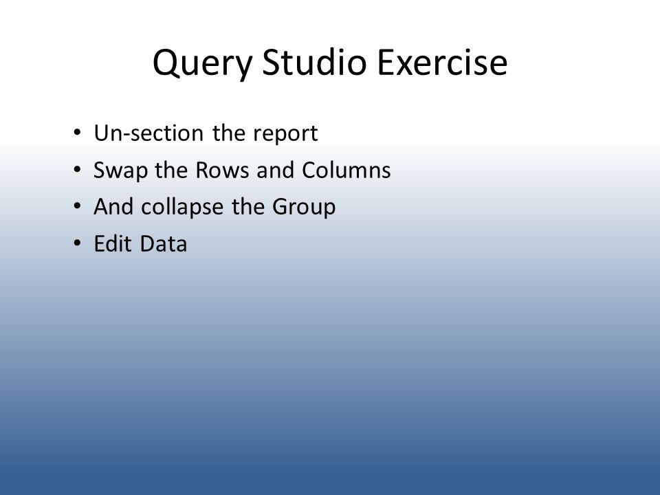 Query Studio Exercise Un-section the report Swap the Rows and Columns