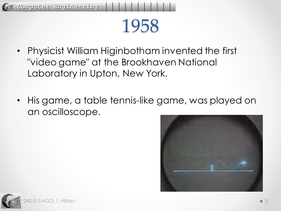 1958 Physicist William Higinbotham invented the first video game at the Brookhaven National Laboratory in Upton, New York.