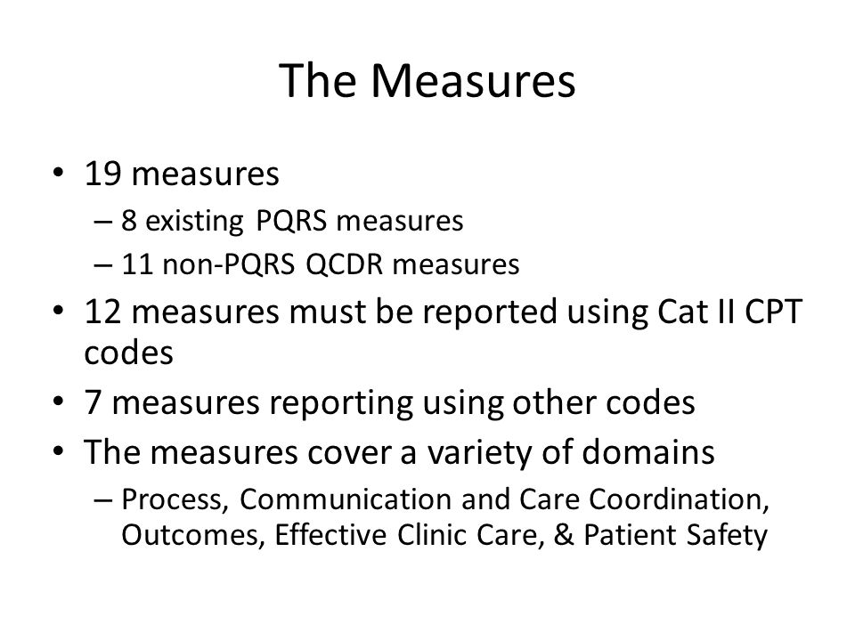 The Measures 19 measures. 8 existing PQRS measures. 11 non-PQRS QCDR measures. 12 measures must be reported using Cat II CPT codes.