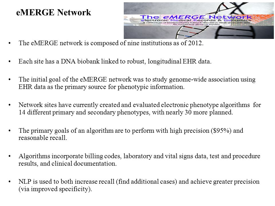 eMERGE Network The eMERGE network is composed of nine institutions as of 2012. Each site has a DNA biobank linked to robust, longitudinal EHR data.