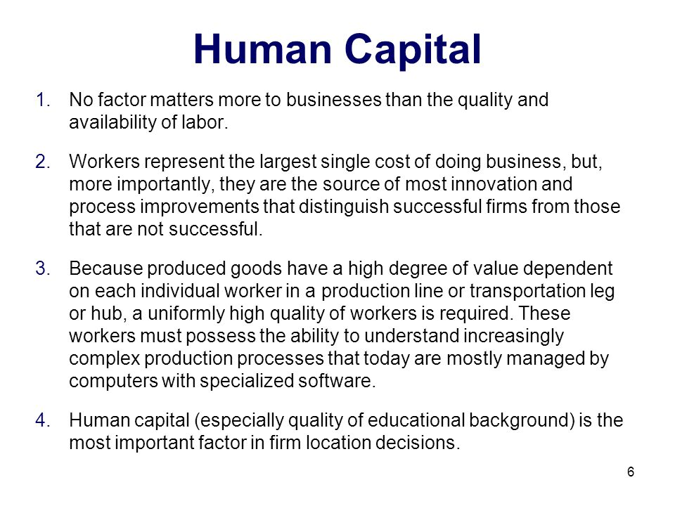 Human Capital No factor matters more to businesses than the quality and availability of labor.
