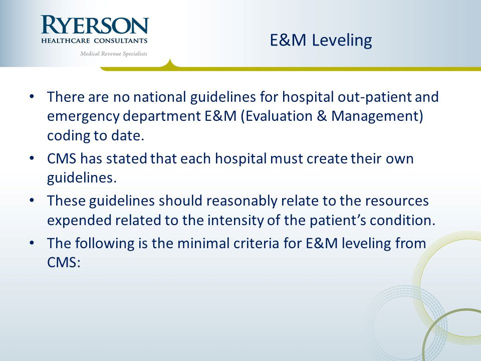 E&M Leveling There are no national guidelines for hospital out-patient and emergency department E&M (Evaluation & Management) coding to date.