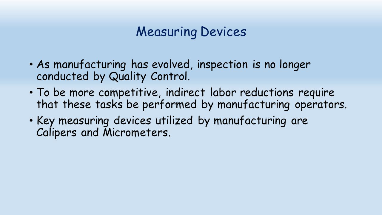 Measuring Devices As manufacturing has evolved, inspection is no longer conducted by Quality Control.