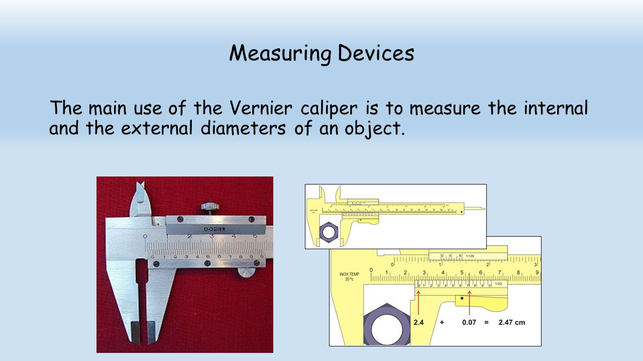 Measuring Devices The main use of the Vernier caliper is to measure the internal and the external diameters of an object.