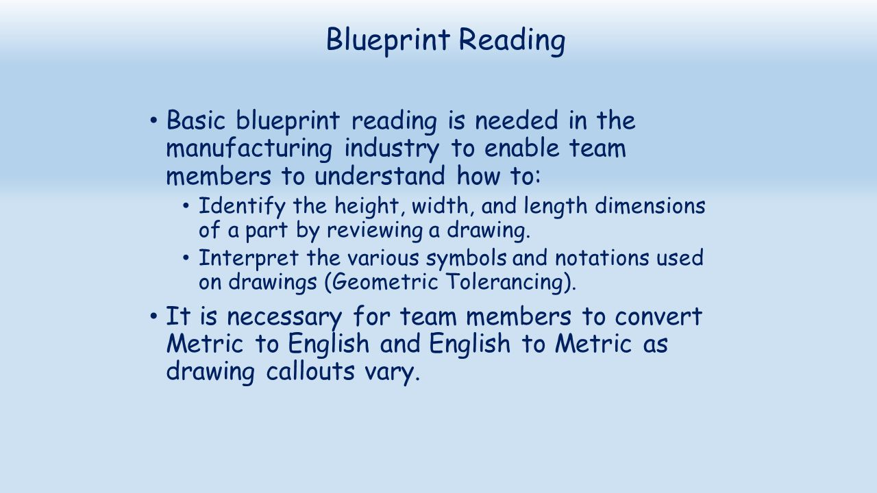 Blueprint Reading Basic blueprint reading is needed in the manufacturing industry to enable team members to understand how to: