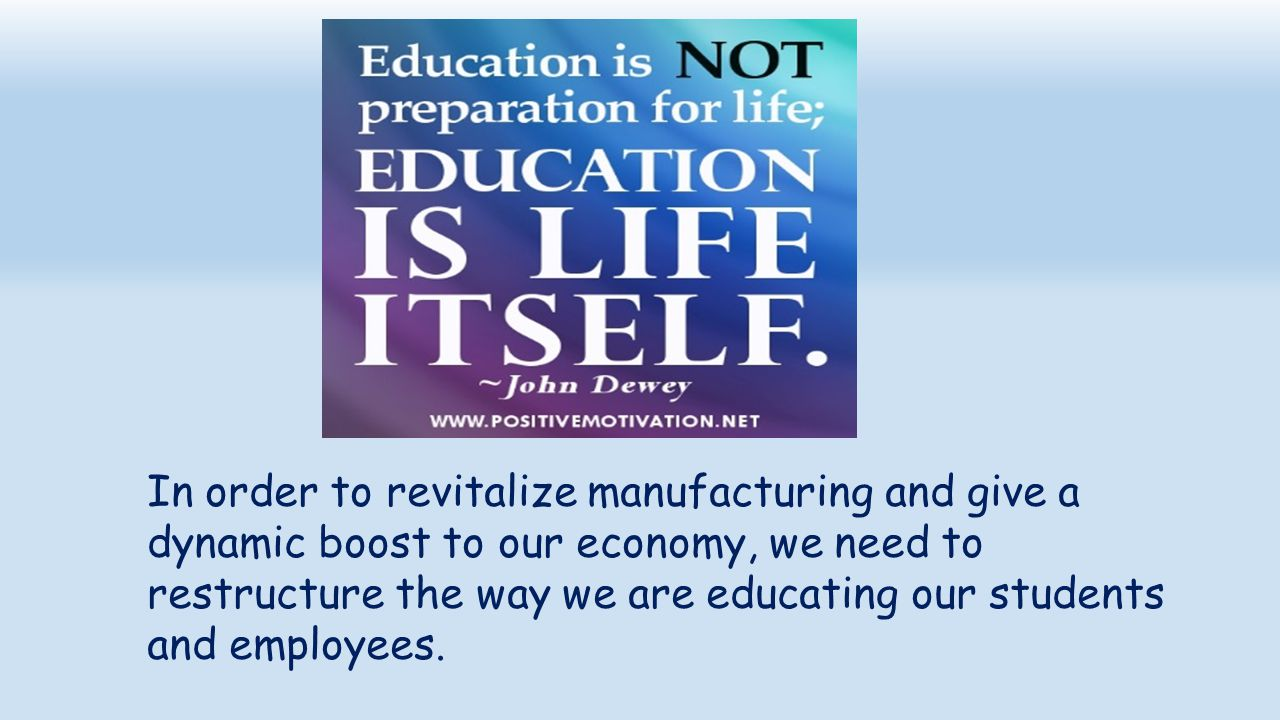 In order to revitalize manufacturing and give a dynamic boost to our economy, we need to restructure the way we are educating our students and employees.