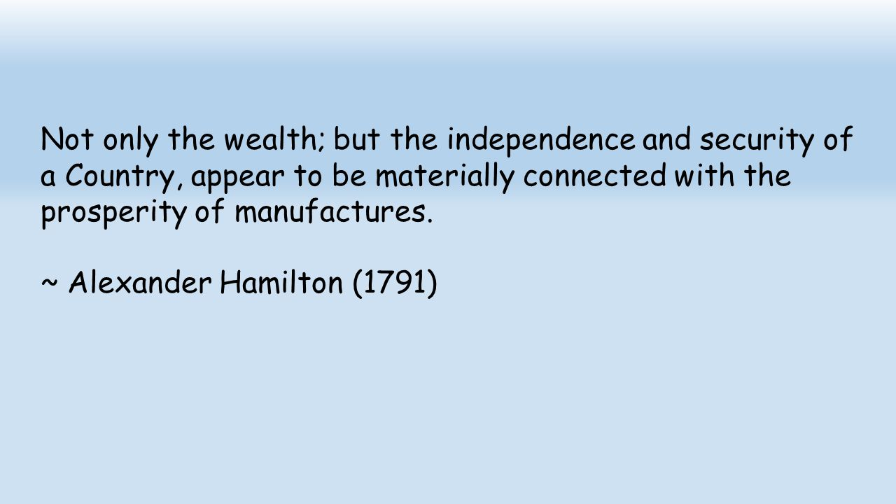 Not only the wealth; but the independence and security of a Country, appear to be materially connected with the prosperity of manufactures.