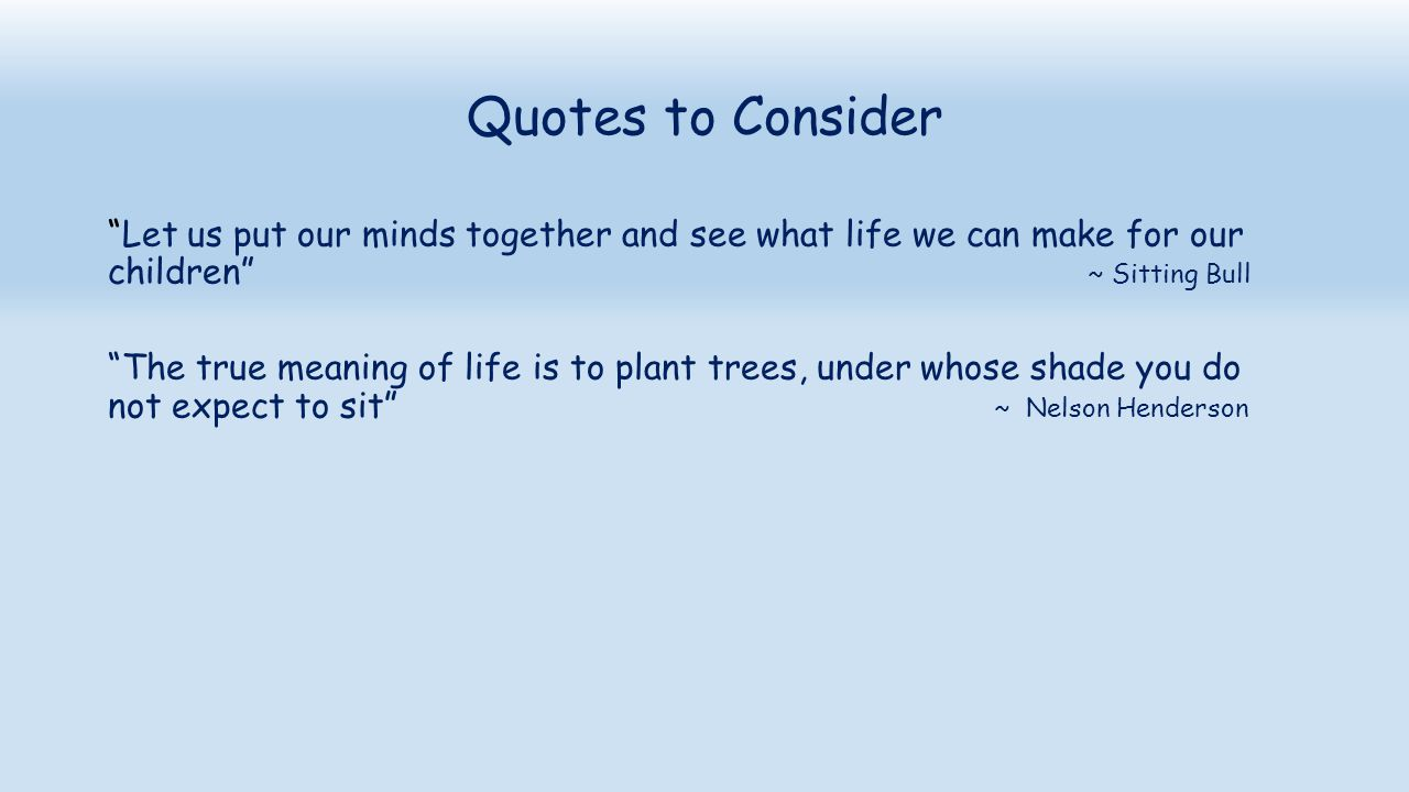 Quotes to Consider Let us put our minds together and see what life we can make for our children ~ Sitting Bull.