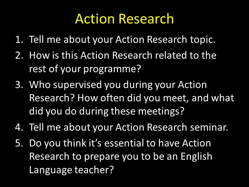 Action Research Tell me about your Action Research topic.