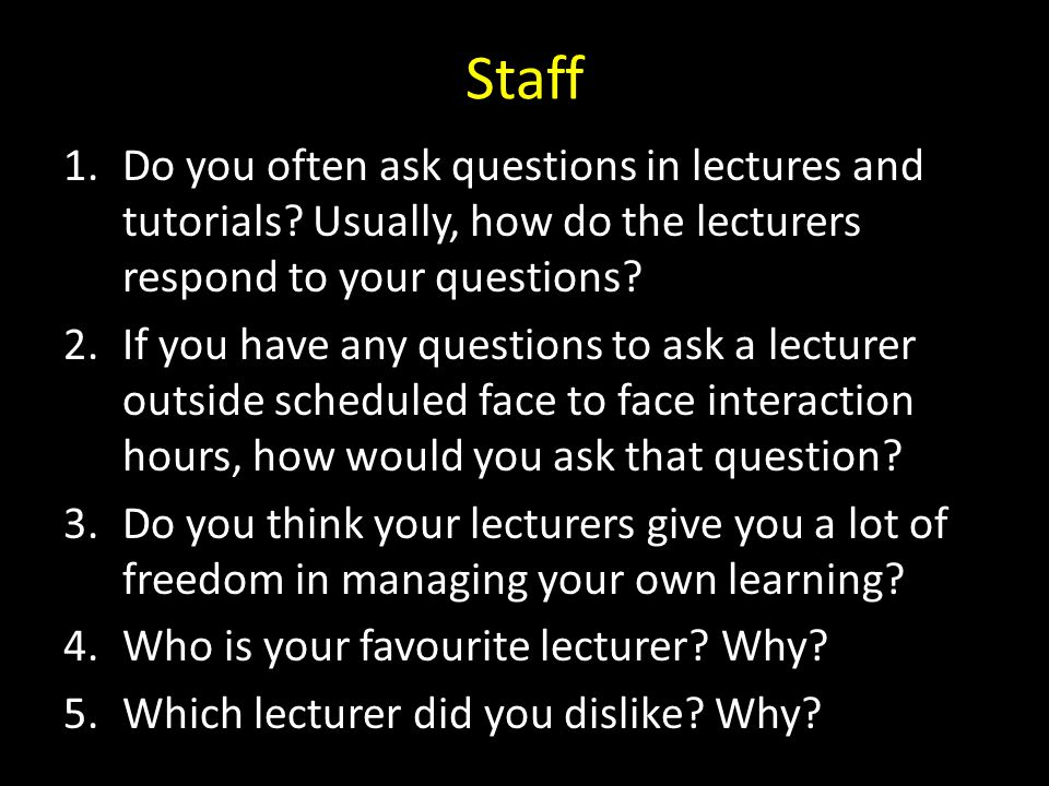 Staff Do you often ask questions in lectures and tutorials Usually, how do the lecturers respond to your questions