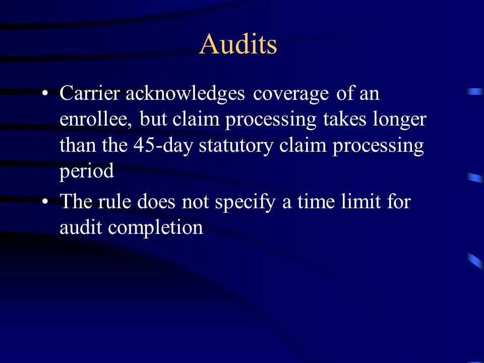 Audits Carrier acknowledges coverage of an enrollee, but claim processing takes longer than the 45-day statutory claim processing period.