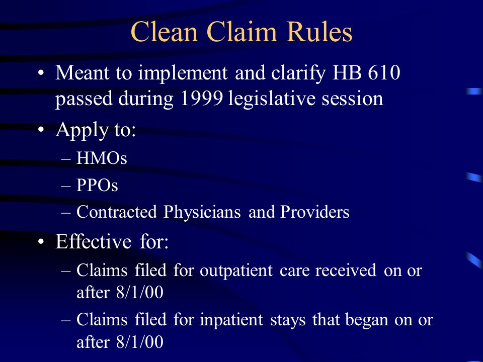 Clean Claim Rules Meant to implement and clarify HB 610 passed during 1999 legislative session. Apply to: