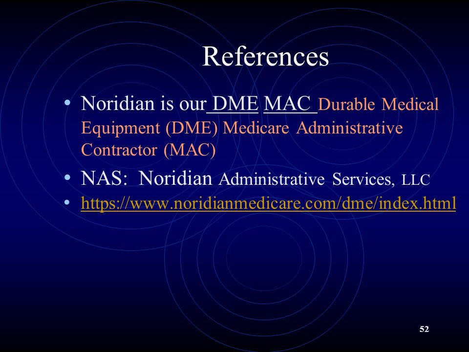 References Noridian is our DME MAC Durable Medical Equipment (DME) Medicare Administrative Contractor (MAC)
