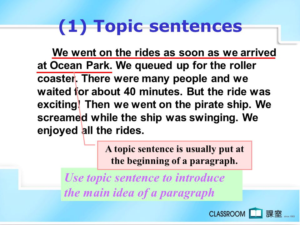 A topic sentence is usually put at the beginning of a paragraph.