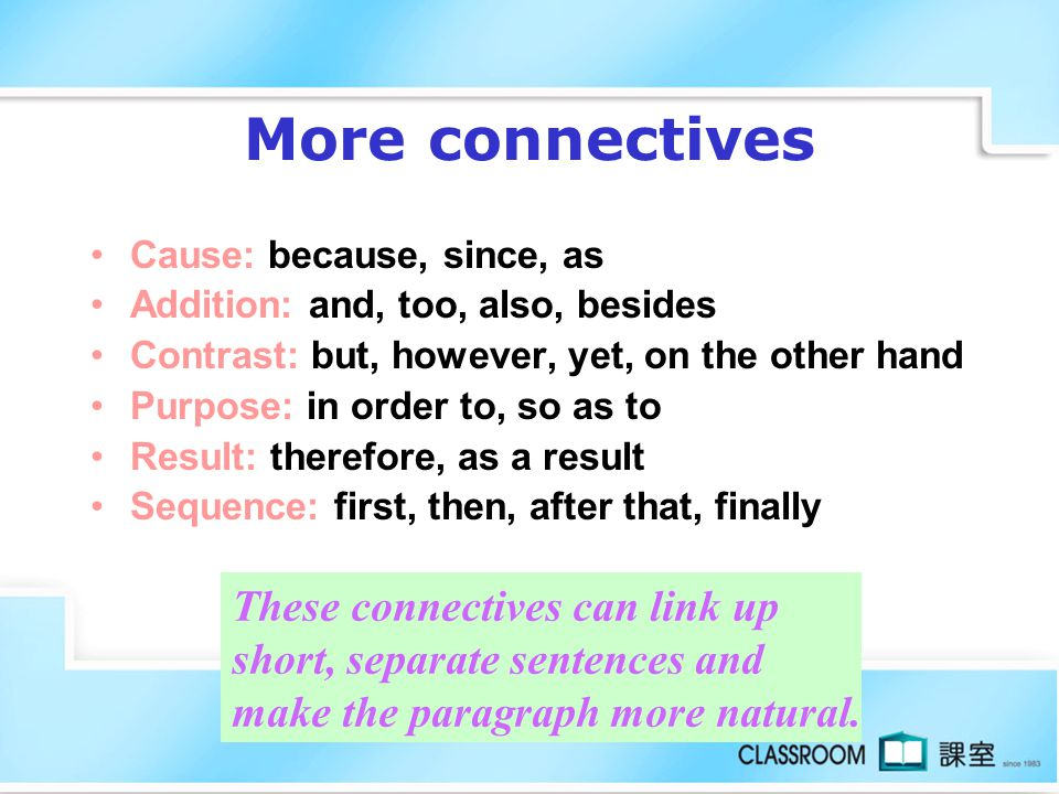 More connectives Cause: because, since, as. Addition: and, too, also, besides. Contrast: but, however, yet, on the other hand.