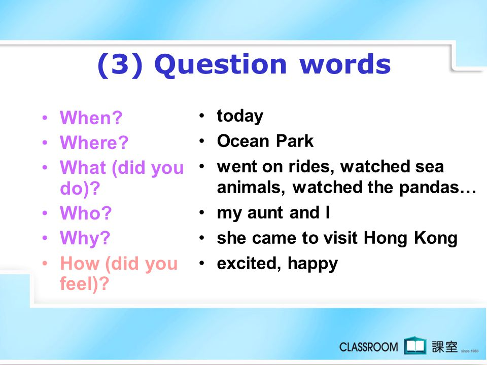 (3) Question words When Where What (did you do) Who Why