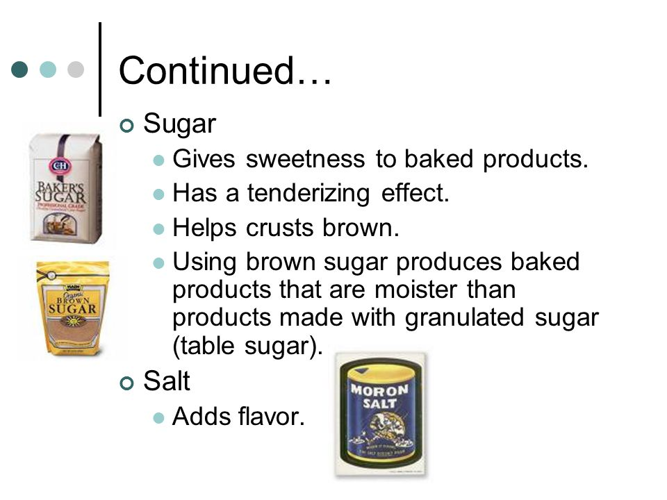 Continued… Sugar Salt Gives sweetness to baked products.