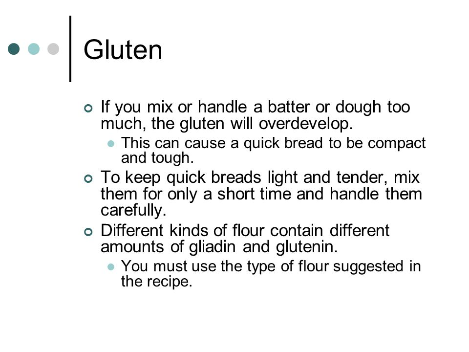 Gluten If you mix or handle a batter or dough too much, the gluten will overdevelop. This can cause a quick bread to be compact and tough.