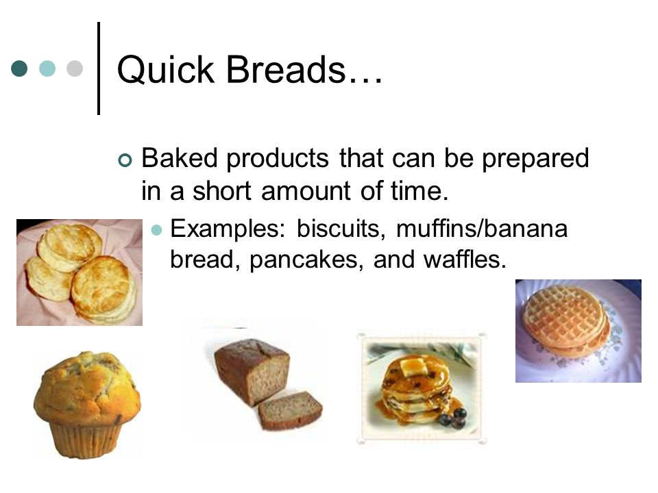 Quick Breads… Baked products that can be prepared in a short amount of time.