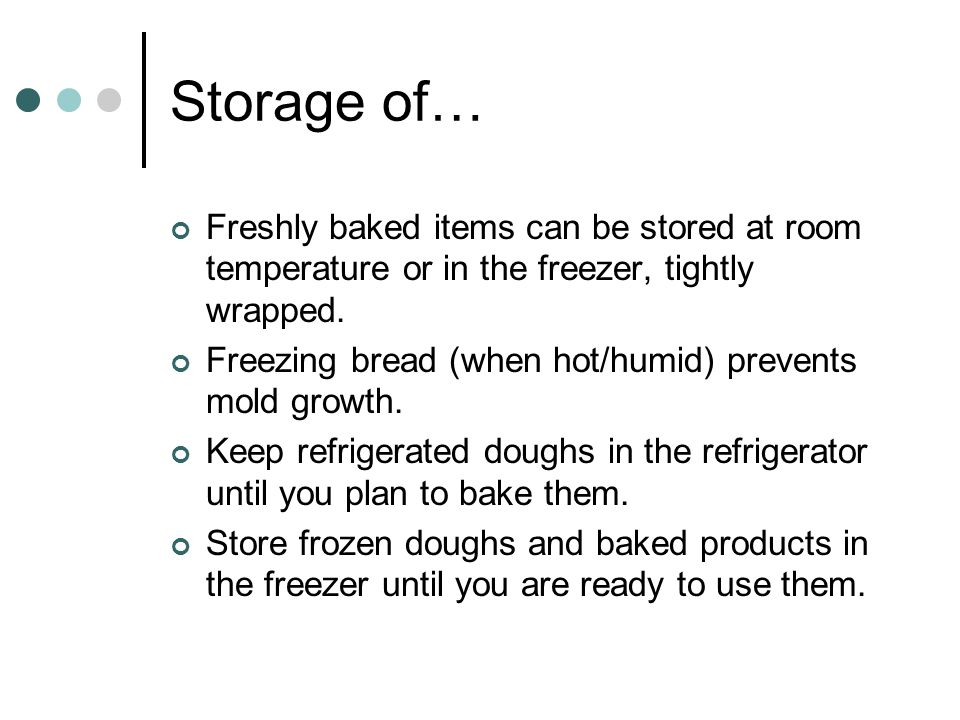 Storage of… Freshly baked items can be stored at room temperature or in the freezer, tightly wrapped.