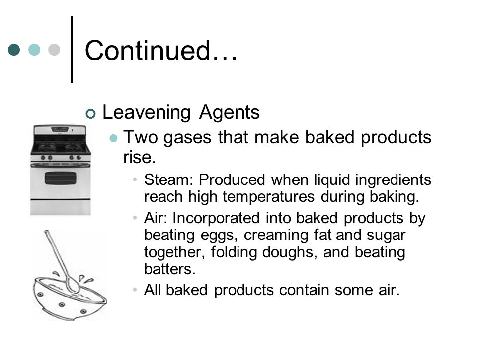 Continued… Leavening Agents Two gases that make baked products rise.