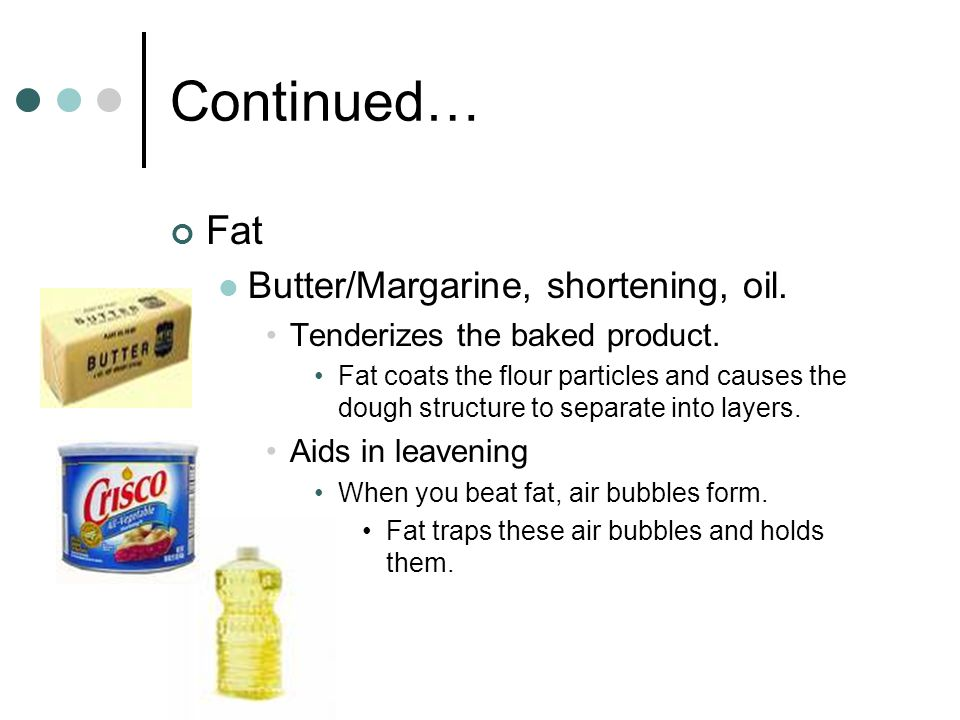 Continued… Fat Butter/Margarine, shortening, oil.
