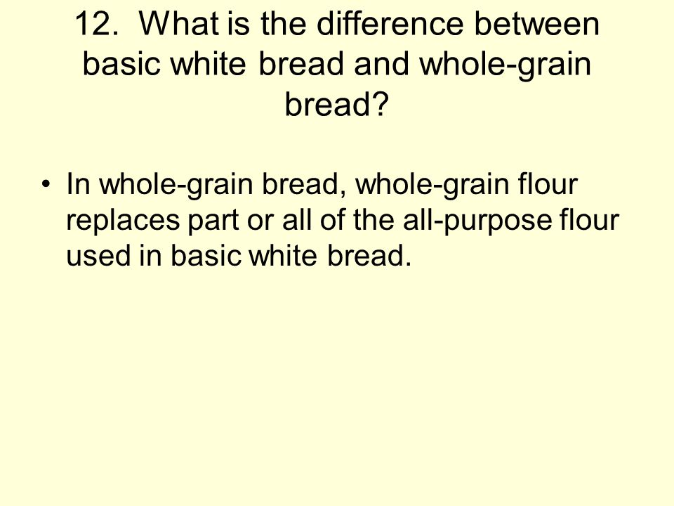 12. What is the difference between basic white bread and whole-grain bread
