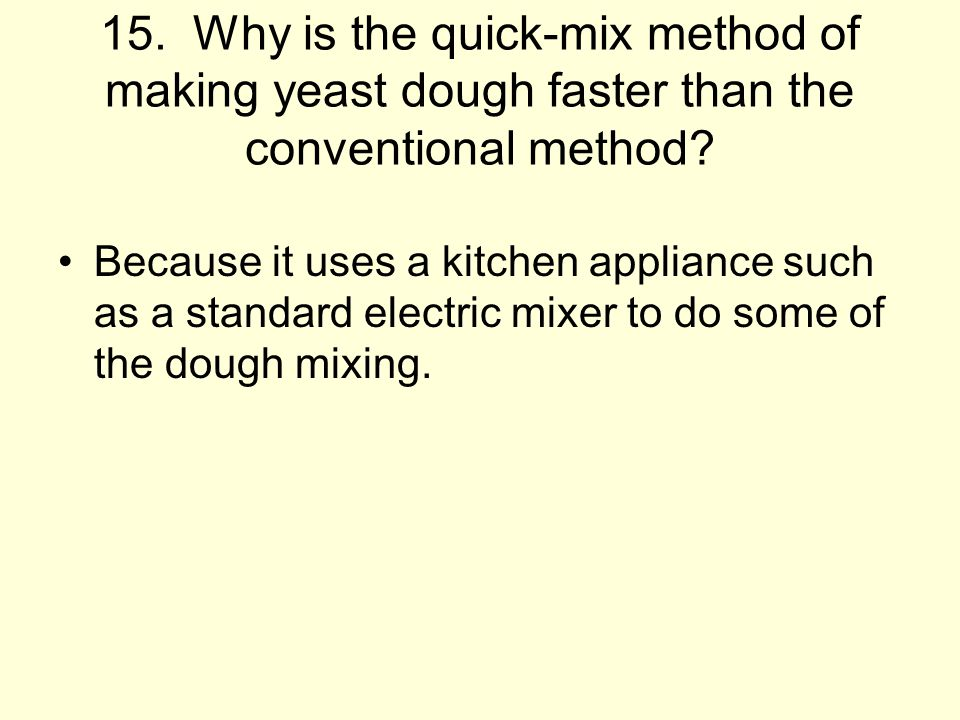 15. Why is the quick-mix method of making yeast dough faster than the conventional method