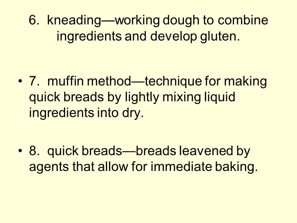 6. kneading—working dough to combine ingredients and develop gluten.